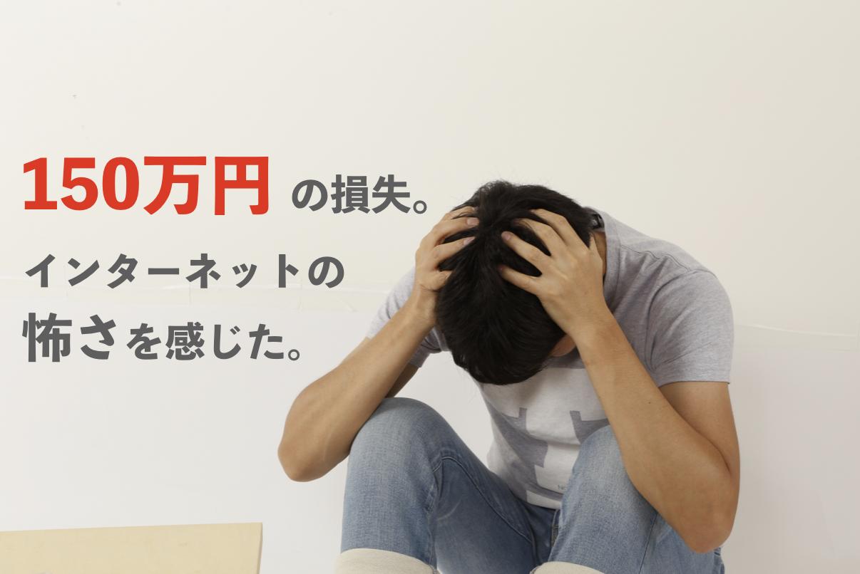 150万円損した話。インターネットの怖さを感じた。
