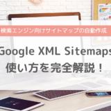 Google XML Sitemapsの設定・使い方を完全解説!XMLサイトマップを自動で作成してくれるプラグイン