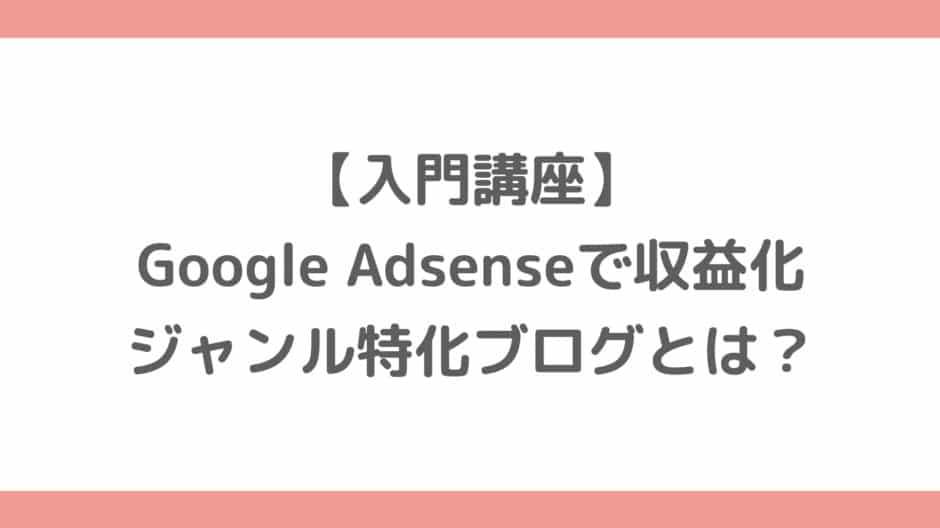 【入門講座】Google Adsenseで収益化するジャンル特化ブログとは?メリット・デメリットを解説