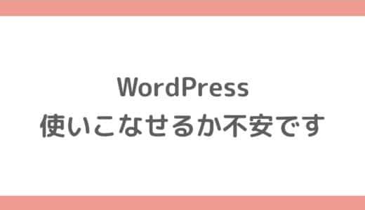 WordPressを使いこなせるか不安ですが、初心者でも大丈夫ですか?