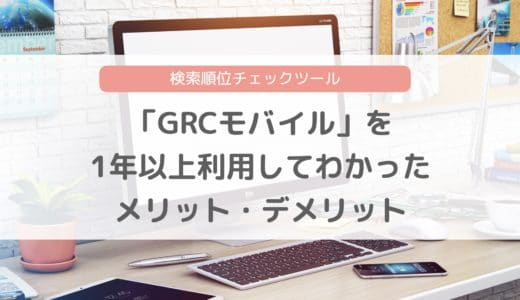 検索順位チェックツール「GRCモバイル」導入!1年以上使って分かったメリット・デメリットもご紹介!