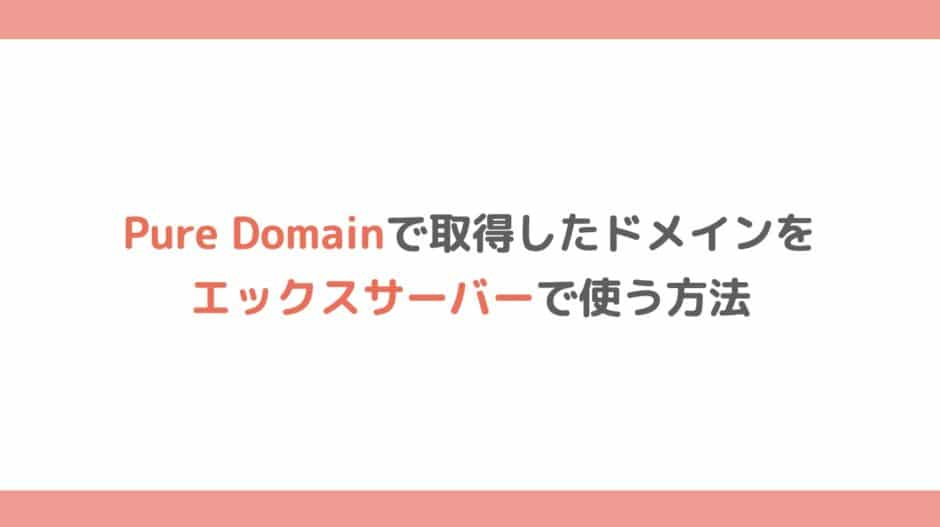 Pure Domain(ピュアドメイン)で取得したドメインをエックスサーバーで使う方法